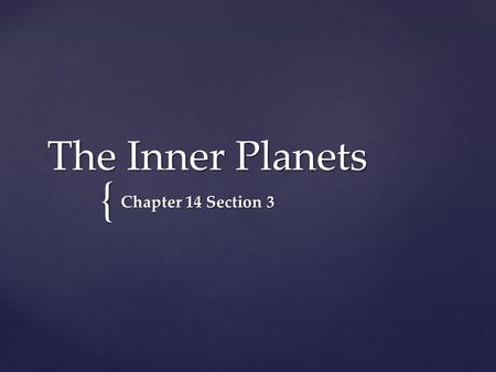 { The Inner Planets Chapter 14 Section 3. https://prezi.com/m8ga9yslzfjt/brief-introduction-to-the-solar-system/