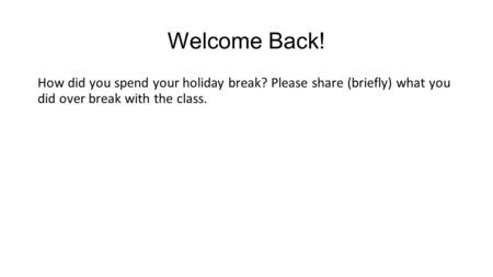 Welcome Back! How did you spend your holiday break? Please share (briefly) what you did over break with the class.