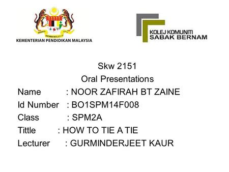 Skw 2151 Oral Presentations Name : NOOR ZAFIRAH BT ZAINE Id Number : BO1SPM14F008 Class : SPM2A Tittle : HOW TO TIE A TIE Lecturer : GURMINDERJEET KAUR.
