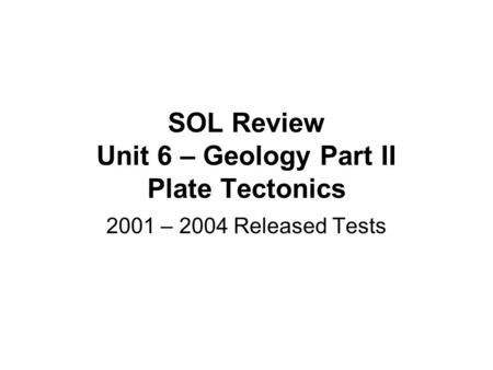 SOL Review Unit 6 – Geology Part II Plate Tectonics 2001 – 2004 Released Tests.