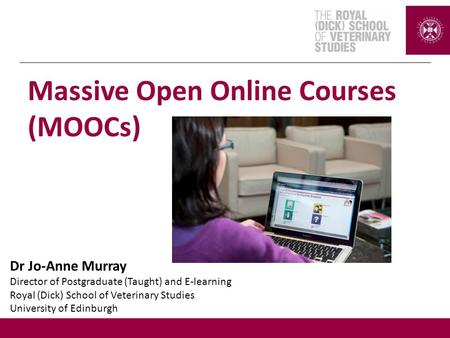 Dr Jo-Anne Murray Director of Postgraduate (Taught) and E-learning Royal (Dick) School of Veterinary Studies University of Edinburgh Massive Open Online.