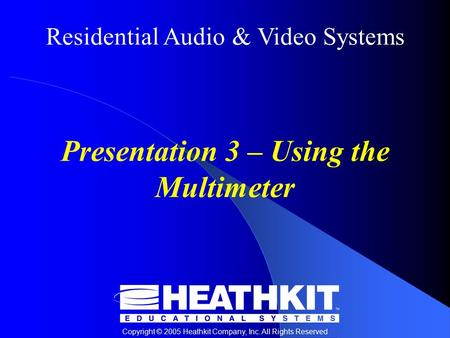 Residential Audio & Video Systems Copyright © 2005 Heathkit Company, Inc. All Rights Reserved Presentation 3 – Using the Multimeter.