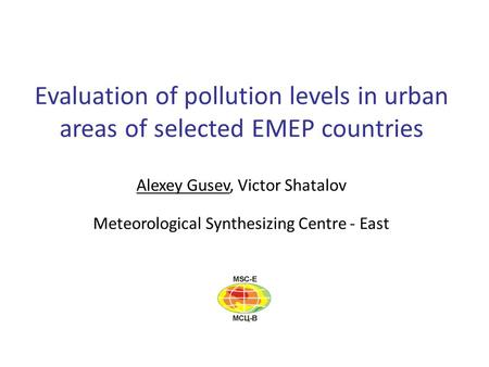 Evaluation of pollution levels in urban areas of selected EMEP countries Alexey Gusev, Victor Shatalov Meteorological Synthesizing Centre - East.