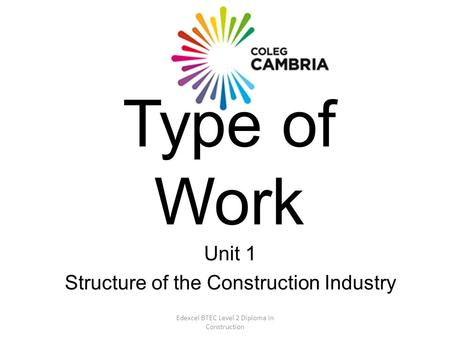 Edexcel BTEC Level 2 Diploma in Construction Type of Work Unit 1 Structure of the Construction Industry.