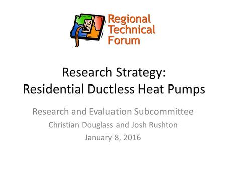 Research Strategy: Residential Ductless Heat Pumps Research and Evaluation Subcommittee Christian Douglass and Josh Rushton January 8, 2016.