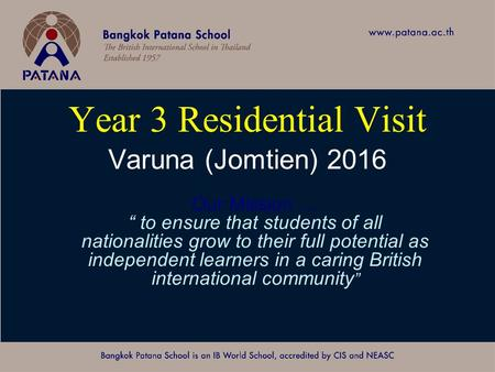 "Bangkok Patana School Master Presentation Year 3 Residential Visit Varuna (Jomtien) 2016 Our Mission … "" to ensure that students of all nationalities grow."