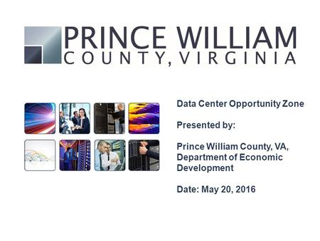 Data Center Opportunity Zone Presented by: Prince William County, VA, Department of Economic Development Date: May 20, 2016.