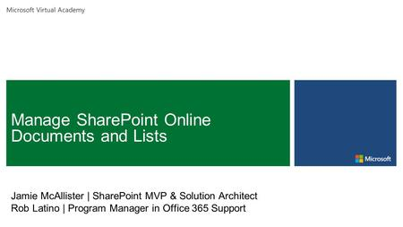 Microsoft Virtual Academy Jamie McAllister | SharePoint MVP & Solution Architect Rob Latino | Program Manager in Office 365 Support.