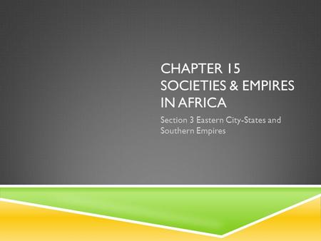 CHAPTER 15 SOCIETIES & EMPIRES IN AFRICA Section 3 Eastern City-States and Southern Empires.