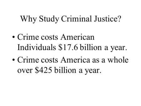 Why Study Criminal Justice? Crime costs American Individuals $17.6 billion a year. Crime costs America as a whole over $425 billion a year.