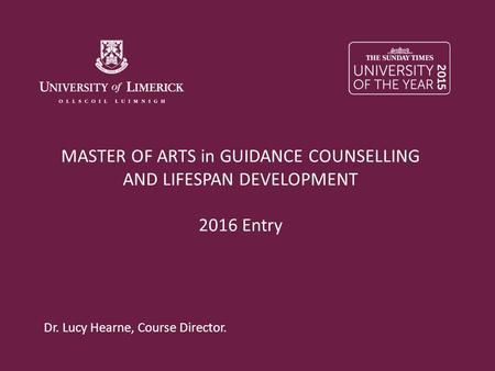 MASTER OF ARTS in GUIDANCE COUNSELLING AND LIFESPAN DEVELOPMENT 2016 Entry Dr. Lucy Hearne, Course Director.