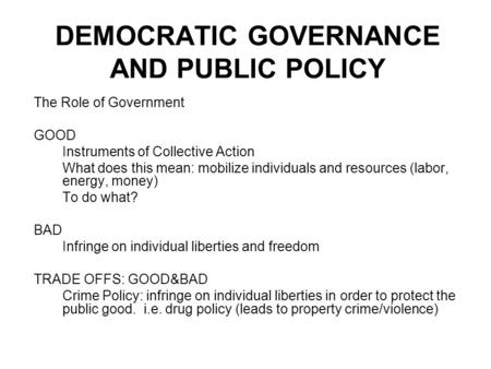 DEMOCRATIC GOVERNANCE AND PUBLIC POLICY The Role of Government GOOD Instruments of Collective Action What does this mean: mobilize individuals and resources.