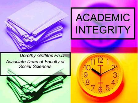 ACADEMIC INTEGRITY Dorothy Griffiths Ph.D Associate Dean of Faculty of Social Sciences.