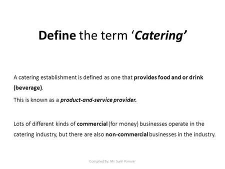 Define the term 'Catering' A catering establishment is defined as one that provides food and or drink (beverage). This is known as a product-and-service.