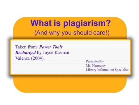 What is plagiarism? (And why you should care!) Presented by Ms. Hennessy Library Information Specialist Taken from: Power Tools Recharged by Joyce Kasman.