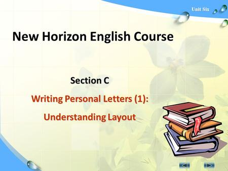 Unit Six New Horizon English Course Section C Writing Personal Letters (1): Understanding Layout.