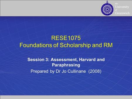 The University of Greenwich RESE1075 Foundations of Scholarship and RM Session 3: Assessment, Harvard and Paraphrasing Prepared by Dr Jo Cullinane (2008)