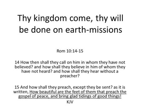 Thy kingdom come, thy will be done on earth-missions Rom 10:14-15 14 How then shall they call on him in whom they have not believed? and how shall they.