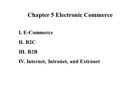Chapter 5 Electronic Commerce I. E-Commerce II. B2C III. B2B IV. Internet, Intranet, and Extranet.