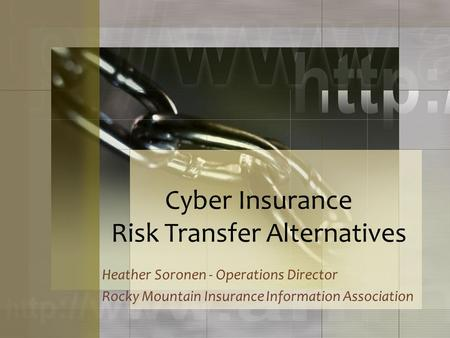 Cyber Insurance Risk Transfer Alternatives Heather Soronen - Operations Director Rocky Mountain Insurance Information Association.
