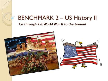 BENCHMARK 2 – US History II 7.a through 9.d: World War II to the present.
