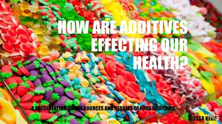 HOW ARE ADDITIVES EFFECTING OUR HEALTH? A PRESENTATION ON THE SOURCES AND RESULTS OF FOOD ADDITIVES. ALYSSA KEMP.
