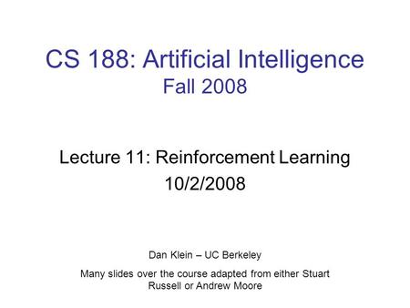 CS 188: Artificial Intelligence Fall 2008 Lecture 11: Reinforcement Learning 10/2/2008 Dan Klein – UC Berkeley Many slides over the course adapted from.