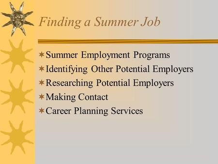Finding a Summer Job  Summer Employment Programs  Identifying Other Potential Employers  Researching Potential Employers  Making Contact  Career Planning.