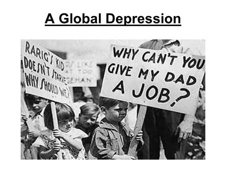 A Global Depression. The United States was supporting the rest of the world. If the U.S. fails, what happens to the rest of the world? The Great Depression.