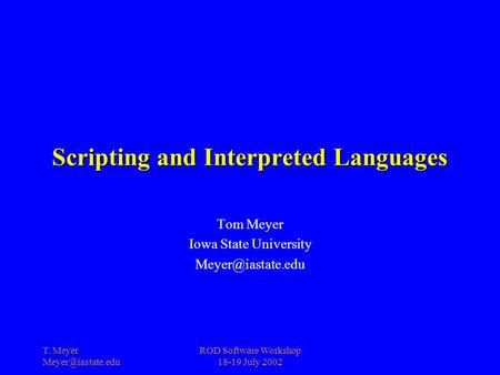 T. Meyer ROD Software Workshop 18-19 July 2002 Scripting and Interpreted Languages Tom Meyer Iowa State University