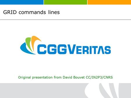 GRID commands lines Original presentation from David Bouvet CC/IN2P3/CNRS.