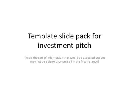 Template slide pack for investment pitch [This is the sort of information that would be expected but you may not be able to provide it all in the first.