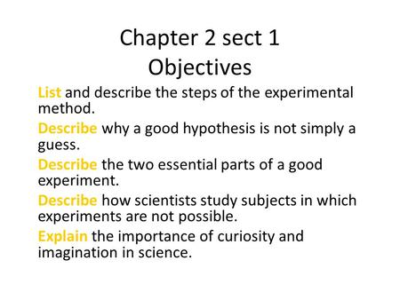 Chapter 2 sect 1 Objectives List and describe the steps of the experimental method. Describe why a good hypothesis is not simply a guess. Describe the.