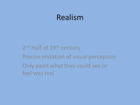 Realism 2 nd Half of 19 th century Precise imitation of visual perception Only paint what they could see or feel was real.