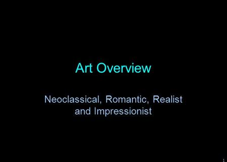 1 Art Overview Neoclassical, Romantic, Realist and Impressionist.