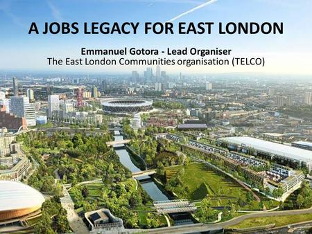 Emmanuel Gotora Lead Organiser, TELCO A JOBS LEGACY FOR EAST LONDON Emmanuel Gotora - Lead Organiser The East London Communities organisation (TELCO)