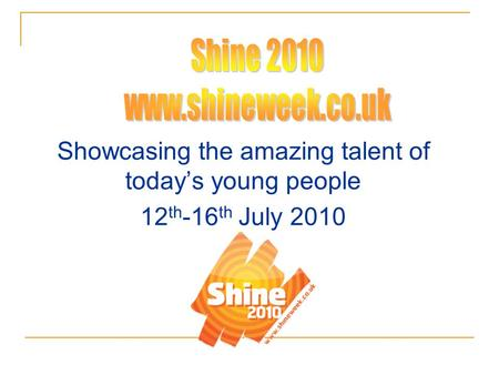 Showcasing the amazing talent of today's young people 12 th -16 th July 2010.