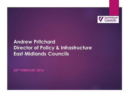 Andrew Pritchard Director of Policy & Infrastructure East Midlands Councils 24 TH FEBRUARY 2016.