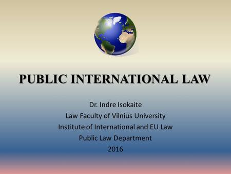 PUBLIC INTERNATIONAL LAW Dr. Indre Isokaite Law Faculty of Vilnius University Institute of International and EU Law Public Law Department 2016.