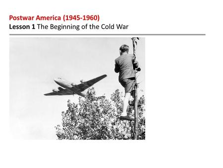Postwar America (1945-1960) Lesson 1 The Beginning of the Cold War.
