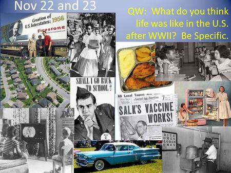 Nov 22 and 23 QW: What do you think life was like in the U.S. after WWII? Be Specific.