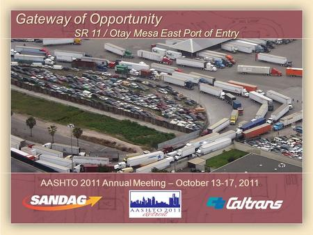 Gateway of Opportunity SR 11 / Otay Mesa East Port of Entry AASHTO 2011 Annual Meeting – October 13-17, 2011.