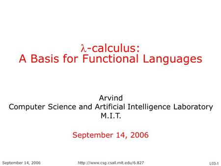 Arvind Computer Science and Artificial Intelligence Laboratory M.I.T. L03-1 September 14, 2006http://www.csg.csail.mit.edu/6.827 -calculus: A Basis for.