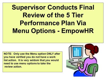 Supervisor Conducts Final Review of the 5 Tier Performance Plan Via Menu Options - EmpowHR NOTE: Only use the Menu option ONLY after you have verified.