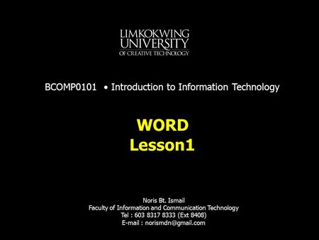 Lesson1 WORD BCOMP0101 Introduction to Information Technology Noris Bt. Ismail Faculty of Information and Communication Technology Tel : 603 8317 8333.