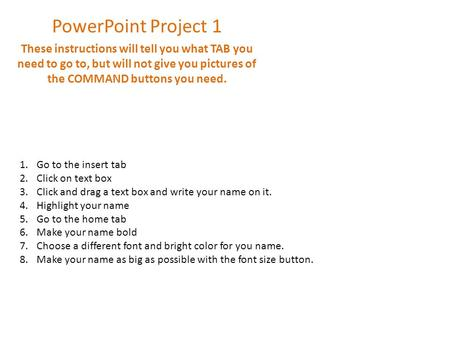 PowerPoint Project 1 These instructions will tell you what TAB you need to go to, but will not give you pictures of the COMMAND buttons you need. 1.Go.