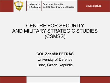 CENTRE FOR SECURITY AND MILITARY STRATEGIC STUDIES (CSMSS) COL Zdeněk PETRÁŠ University of Defence Brno, Czech Republic.