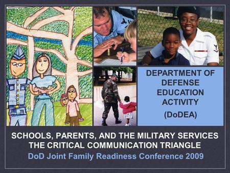 DoD Joint Family Readiness Conference 2009 SCHOOLS, PARENTS, AND THE MILITARY SERVICES THE CRITICAL COMMUNICATION TRIANGLE DEPARTMENT OF DEFENSE EDUCATION.