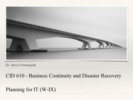 Dr. Gerry Firmansyah CID 610 - Business Continuity and Disaster Recovery Planning for IT (W-IX)