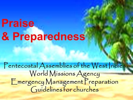 Pentecostal Assemblies of the West Indies World Missions Agency Emergency Management Preparation Guidelines for churches Praise & Preparedness.